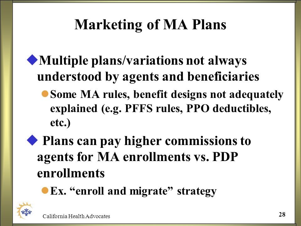 California Health Advocates 28 Marketing of MA Plans Multiple plans/variations not always understood by agents and beneficiaries Some MA rules, benefi