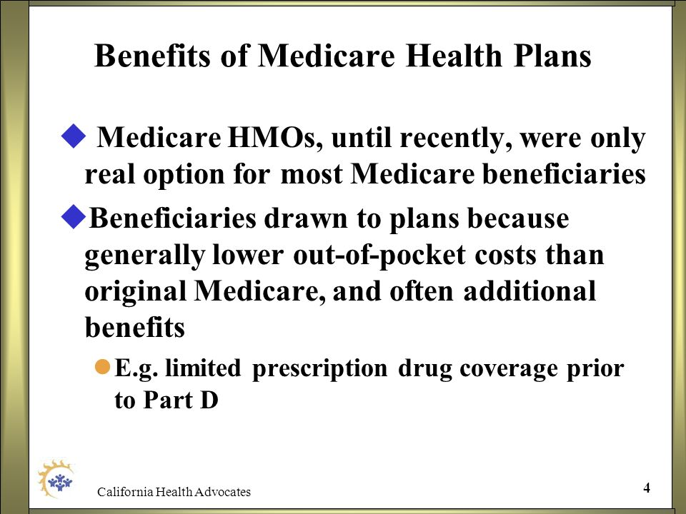 California Health Advocates 4 Benefits of Medicare Health Plans Medicare HMOs, until recently, were only real option for most Medicare beneficiaries B