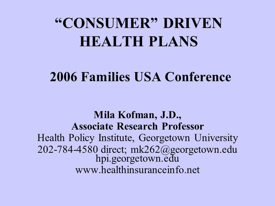 Mila Kofman January 26, 2006 CONSUMER DRIVEN HEALTH PLANS 2006 Families USA Conference Mila Kofman, J.D., Associate Research Professor Health Policy Institute, Georgetown University 202-784-4580 direct; mk262@georgetown.edu hpi.georgetown.edu www.healthinsuranceinfo.net