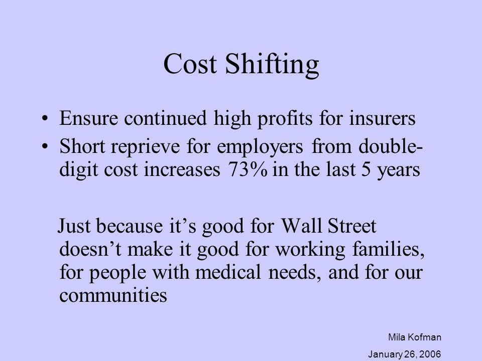 Mila Kofman January 26, 2006 Cost Shifting Ensure continued high profits for insurers Short reprieve for employers from double- digit cost increases 73% in the last 5 years Just because its good for Wall Street doesnt make it good for working families, for people with medical needs, and for our communities