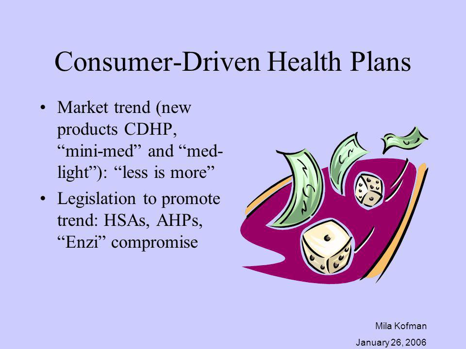 Mila Kofman January 26, 2006 Consumer-Driven Health Plans Market trend (new products CDHP, mini-med and med- light): less is more Legislation to promo