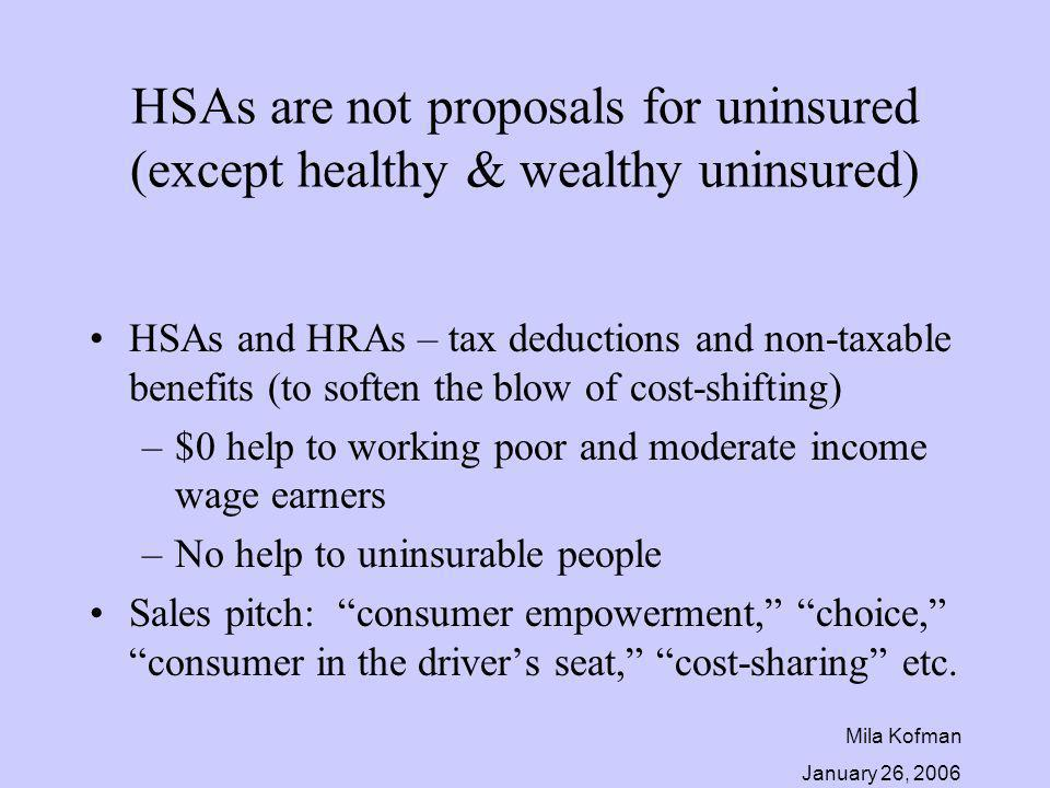 Mila Kofman January 26, 2006 HSAs are not proposals for uninsured (except healthy & wealthy uninsured) HSAs and HRAs – tax deductions and non-taxable