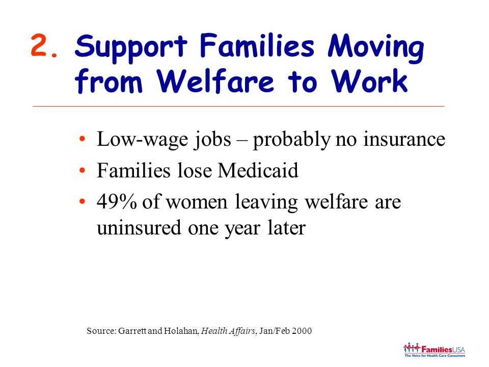 2.Support Families Moving from Welfare to Work Low-wage jobs – probably no insurance Families lose Medicaid 49% of women leaving welfare are uninsured one year later Source: Garrett and Holahan, Health Affairs, Jan/Feb 2000