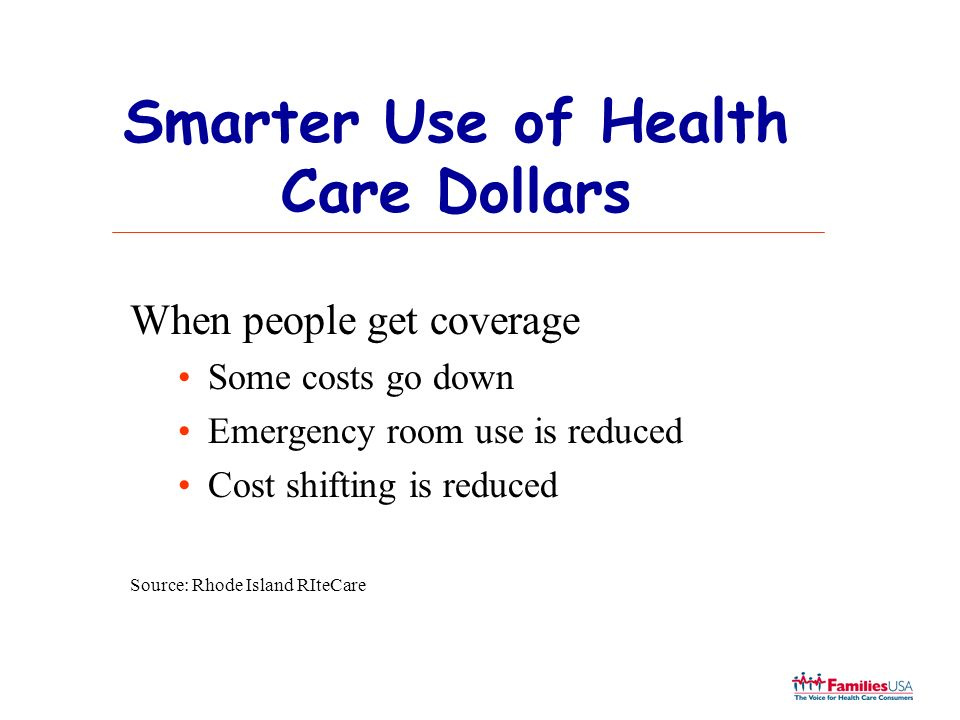 Smarter Use of Health Care Dollars When people get coverage Some costs go down Emergency room use is reduced Cost shifting is reduced Source: Rhode Is