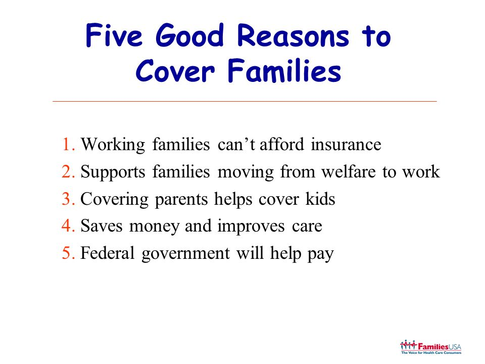 Five Good Reasons to Cover Families 1. Working families cant afford insurance 2. Supports families moving from welfare to work 3. Covering parents hel