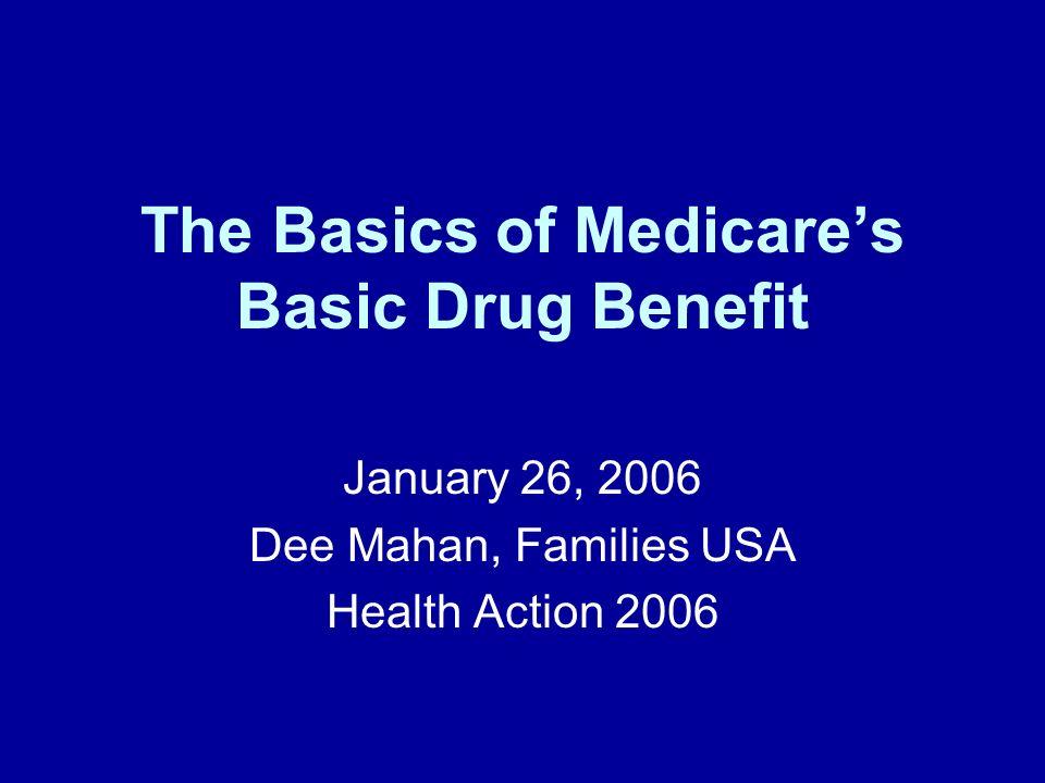 The Basics of Medicares Basic Drug Benefit January 26, 2006 Dee Mahan, Families USA Health Action 2006