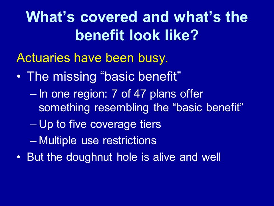 Whats covered and whats the benefit look like? Actuaries have been busy. The missing basic benefit –In one region: 7 of 47 plans offer something resem