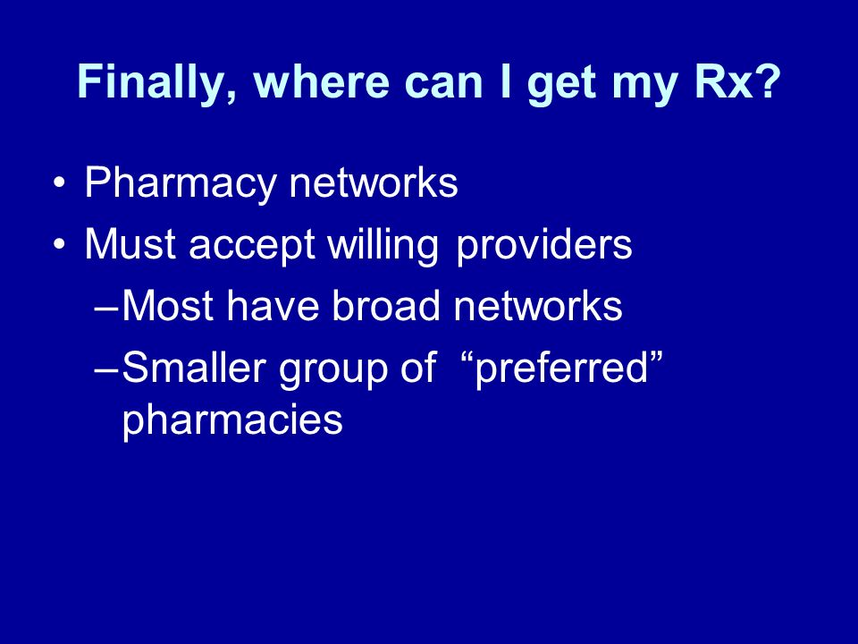 Finally, where can I get my Rx? Pharmacy networks Must accept willing providers –Most have broad networks –Smaller group of preferred pharmacies