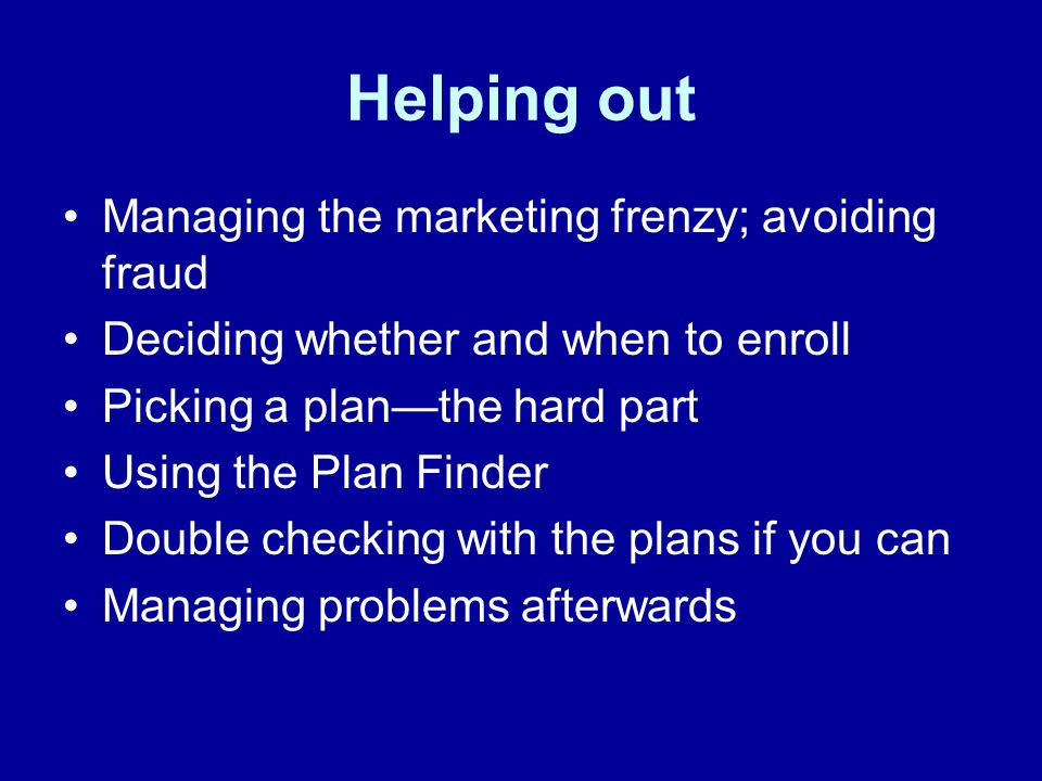 Helping out Managing the marketing frenzy; avoiding fraud Deciding whether and when to enroll Picking a planthe hard part Using the Plan Finder Double