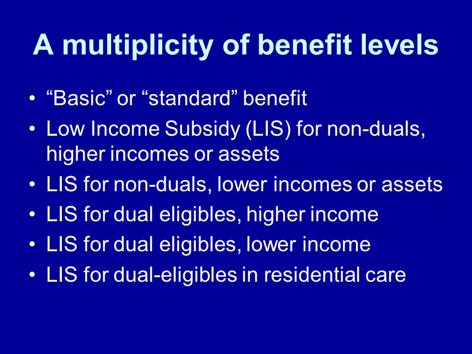A multiplicity of benefit levels Basic or standard benefit Low Income Subsidy (LIS) for non-duals, higher incomes or assets LIS for non-duals, lower i