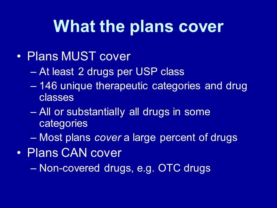 What the plans cover Plans MUST cover –At least 2 drugs per USP class –146 unique therapeutic categories and drug classes –All or substantially all dr