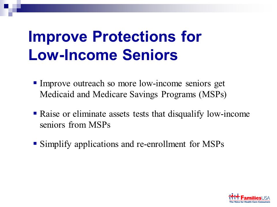 Improve Protections for Low-Income Seniors Improve outreach so more low-income seniors get Medicaid and Medicare Savings Programs (MSPs) Raise or eliminate assets tests that disqualify low-income seniors from MSPs Simplify applications and re-enrollment for MSPs