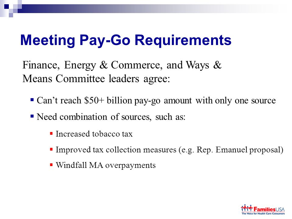 Meeting Pay-Go Requirements Finance, Energy & Commerce, and Ways & Means Committee leaders agree: Cant reach $50+ billion pay-go amount with only one source Need combination of sources, such as: Increased tobacco tax Improved tax collection measures (e.g.