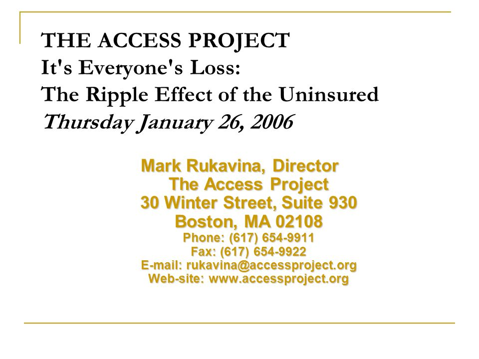 THE ACCESS PROJECT It s Everyone s Loss: The Ripple Effect of the Uninsured Thursday January 26, 2006 Mark Rukavina, Director The Access Project 30 Winter Street, Suite 930 Boston, MA 02108 Phone: (617) 654-9911 Fax: (617) 654-9922 E-mail: rukavina@accessproject.org Web-site: www.accessproject.org
