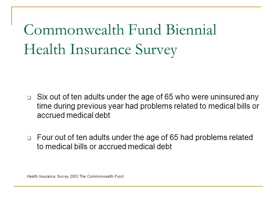 Commonwealth Fund Biennial Health Insurance Survey Six out of ten adults under the age of 65 who were uninsured any time during previous year had prob