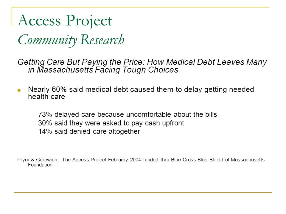 Access Project Community Research Getting Care But Paying the Price: How Medical Debt Leaves Many in Massachusetts Facing Tough Choices Nearly 60% said medical debt caused them to delay getting needed health care 73% delayed care because uncomfortable about the bills 30% said they were asked to pay cash upfront 14% said denied care altogether Pryor & Gurewich, The Access Project February 2004 funded thru Blue Cross Blue Shield of Massachusetts Foundation