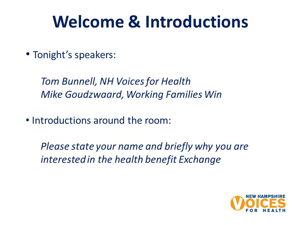 Welcome & Introductions Tonights speakers: Tom Bunnell, NH Voices for Health Mike Goudzwaard, Working Families Win Introductions around the room: Please state your name and briefly why you are interested in the health benefit Exchange