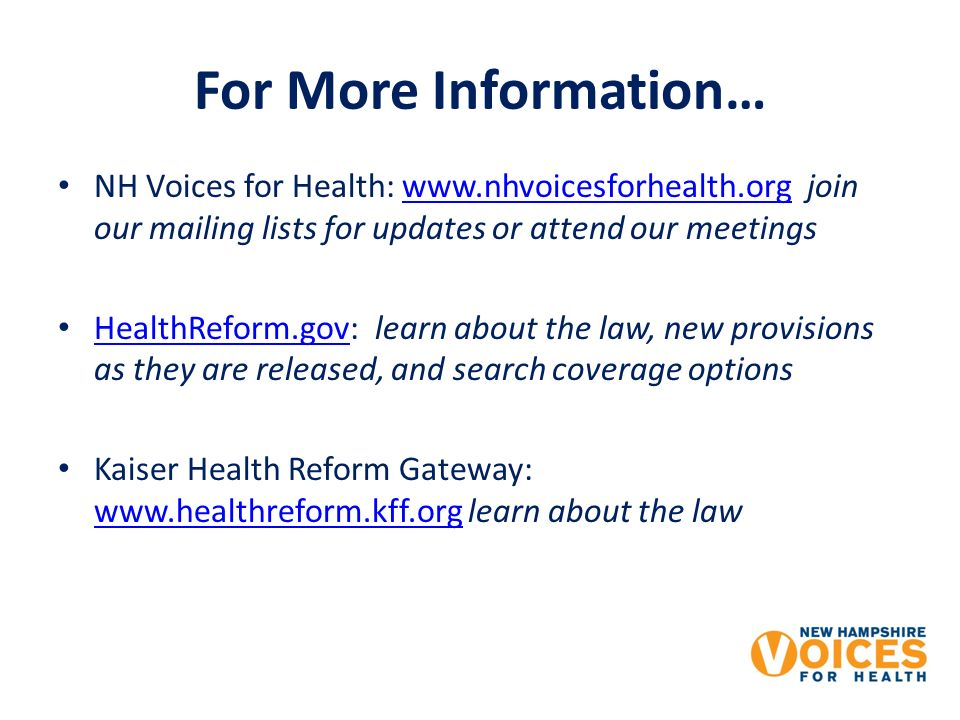 For More Information… NH Voices for Health: www.nhvoicesforhealth.org join our mailing lists for updates or attend our meetingswww.nhvoicesforhealth.org HealthReform.gov: learn about the law, new provisions as they are released, and search coverage options HealthReform.gov Kaiser Health Reform Gateway: www.healthreform.kff.org learn about the law www.healthreform.kff.org