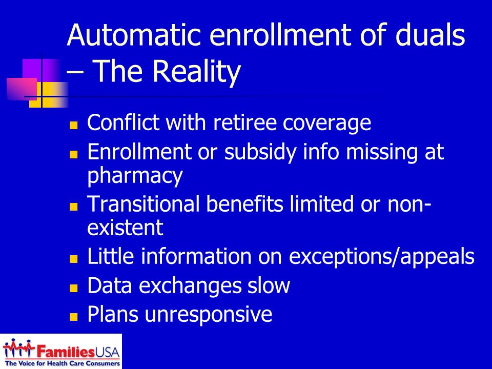 Automatic enrollment of duals – The Reality Conflict with retiree coverage Enrollment or subsidy info missing at pharmacy Transitional benefits limited or non- existent Little information on exceptions/appeals Data exchanges slow Plans unresponsive