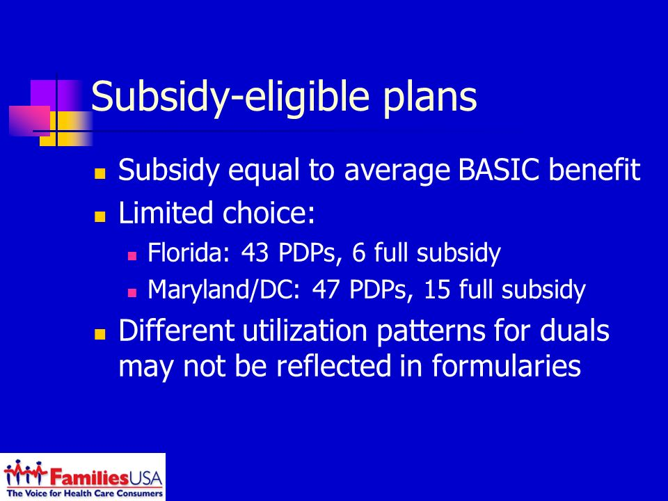 Subsidy-eligible plans Subsidy equal to average BASIC benefit Limited choice: Florida: 43 PDPs, 6 full subsidy Maryland/DC: 47 PDPs, 15 full subsidy Different utilization patterns for duals may not be reflected in formularies