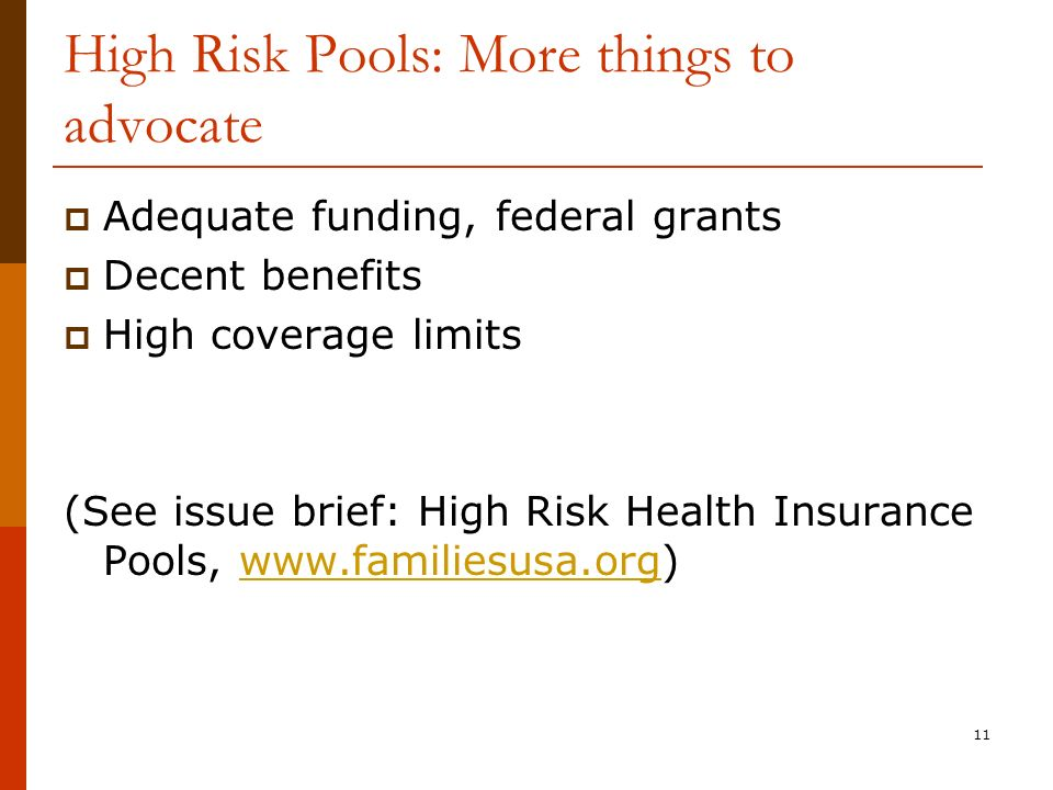 11 High Risk Pools: More things to advocate Adequate funding, federal grants Decent benefits High coverage limits (See issue brief: High Risk Health Insurance Pools, www.familiesusa.org)www.familiesusa.org