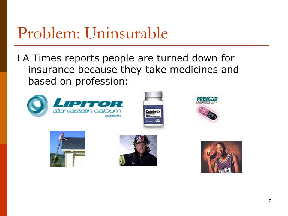 7 Problem: Uninsurable LA Times reports people are turned down for insurance because they take medicines and based on profession: