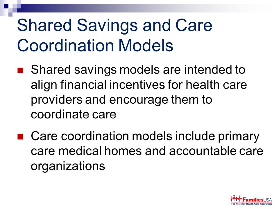 Shared Savings and Care Coordination Models Shared savings models are intended to align financial incentives for health care providers and encourage t