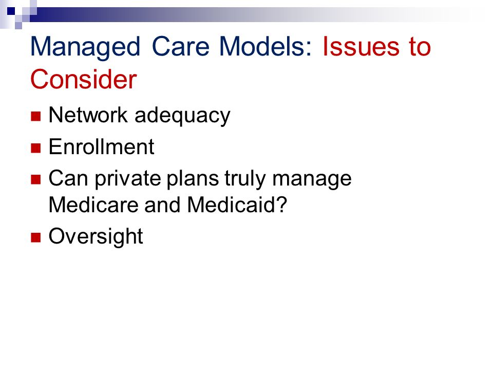 Managed Care Models: Issues to Consider Network adequacy Enrollment Can private plans truly manage Medicare and Medicaid? Oversight