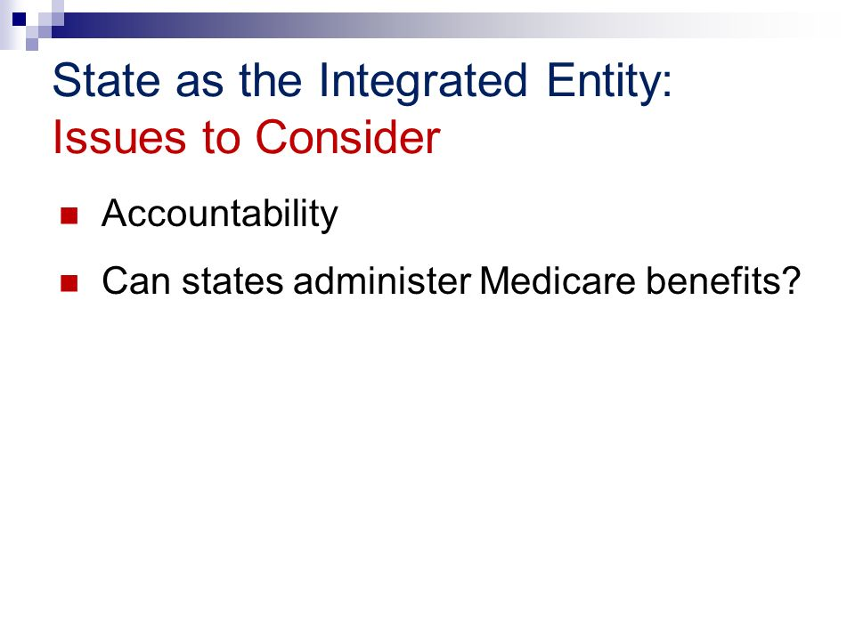 State as the Integrated Entity: Issues to Consider Accountability Can states administer Medicare benefits?