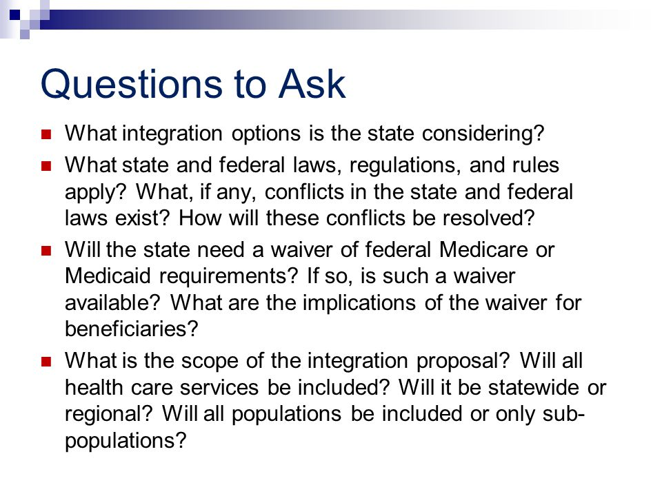 Questions to Ask What integration options is the state considering? What state and federal laws, regulations, and rules apply? What, if any, conflicts