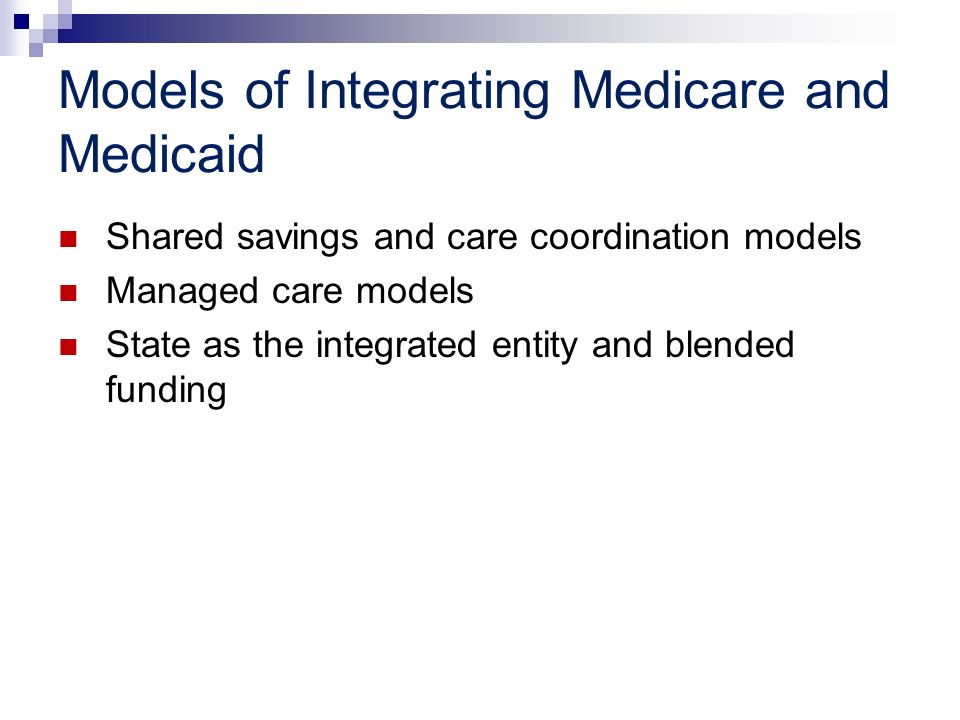 Models of Integrating Medicare and Medicaid Shared savings and care coordination models Managed care models State as the integrated entity and blended