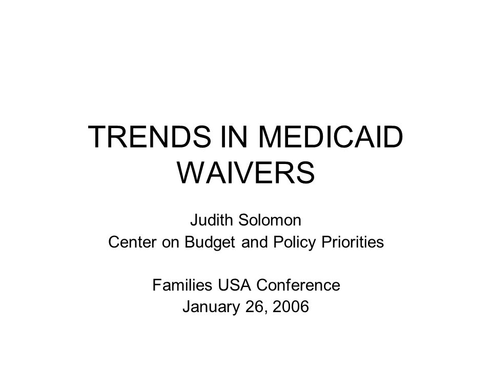 TRENDS IN MEDICAID WAIVERS Judith Solomon Center on Budget and Policy Priorities Families USA Conference January 26, 2006