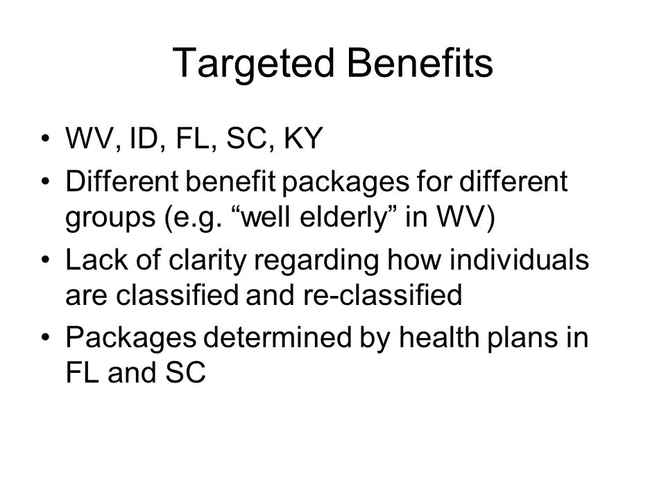 Targeted Benefits WV, ID, FL, SC, KY Different benefit packages for different groups (e.g. well elderly in WV) Lack of clarity regarding how individua