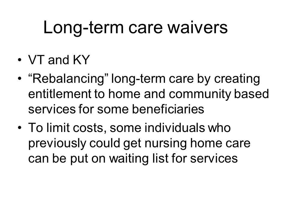 Long-term care waivers VT and KY Rebalancing long-term care by creating entitlement to home and community based services for some beneficiaries To limit costs, some individuals who previously could get nursing home care can be put on waiting list for services