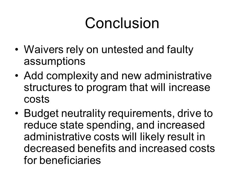 Conclusion Waivers rely on untested and faulty assumptions Add complexity and new administrative structures to program that will increase costs Budget