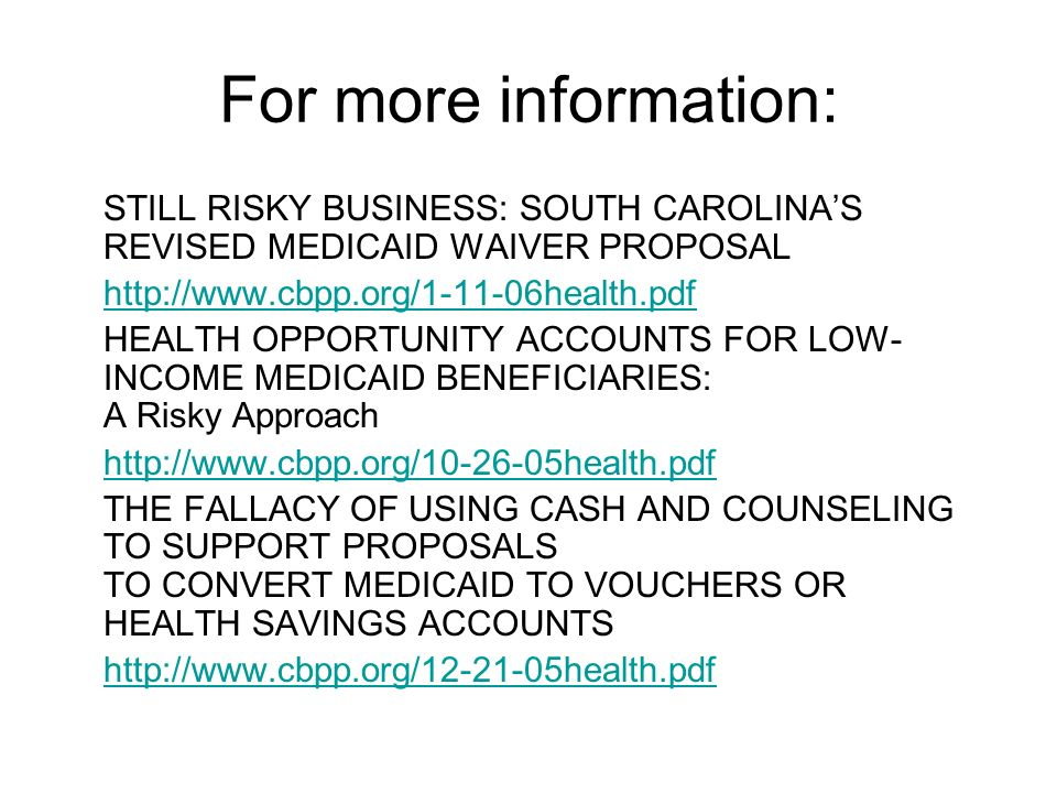 For more information: STILL RISKY BUSINESS: SOUTH CAROLINAS REVISED MEDICAID WAIVER PROPOSAL   HEALTH OPPORTUNITY ACCOUNTS FOR LOW- INCOME MEDICAID BENEFICIARIES: A Risky Approach   THE FALLACY OF USING CASH AND COUNSELING TO SUPPORT PROPOSALS TO CONVERT MEDICAID TO VOUCHERS OR HEALTH SAVINGS ACCOUNTS