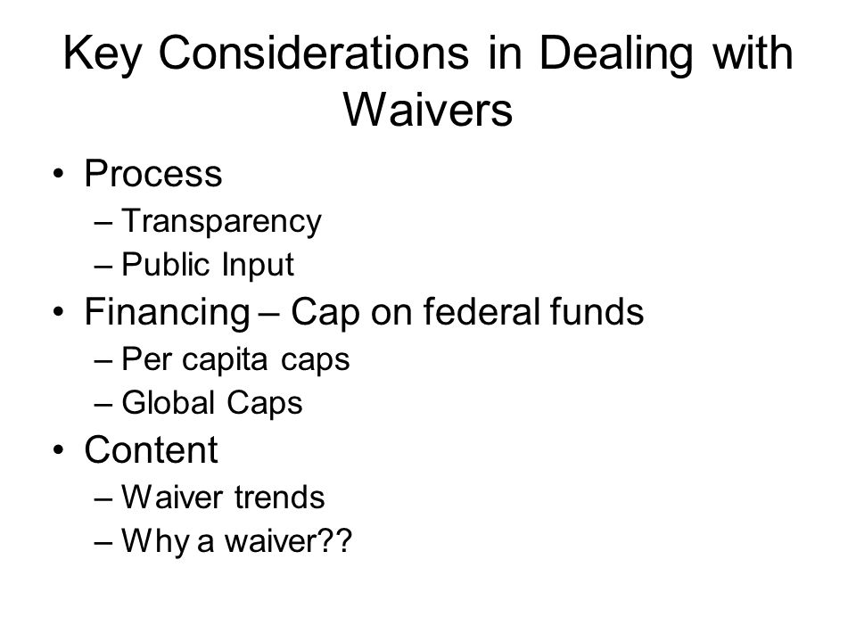 Key Considerations in Dealing with Waivers Process –Transparency –Public Input Financing – Cap on federal funds –Per capita caps –Global Caps Content –Waiver trends –Why a waiver