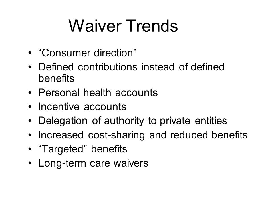 Waiver Trends Consumer direction Defined contributions instead of defined benefits Personal health accounts Incentive accounts Delegation of authority to private entities Increased cost-sharing and reduced benefits Targeted benefits Long-term care waivers
