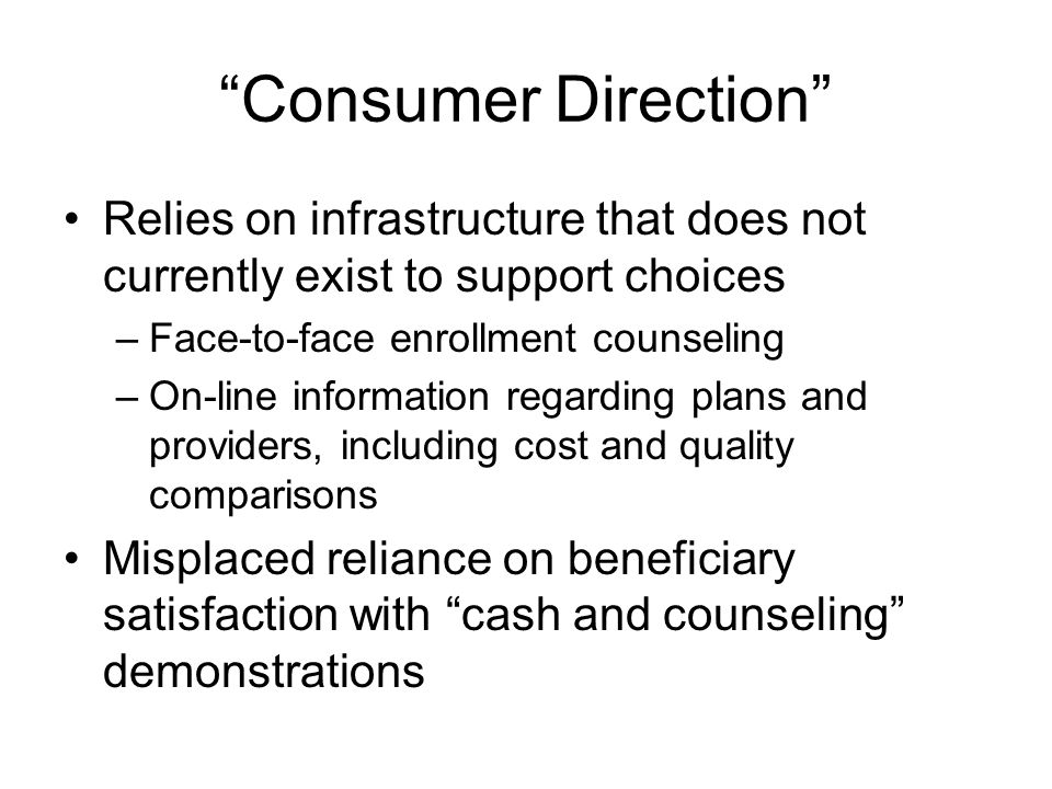Consumer Direction Relies on infrastructure that does not currently exist to support choices –Face-to-face enrollment counseling –On-line information regarding plans and providers, including cost and quality comparisons Misplaced reliance on beneficiary satisfaction with cash and counseling demonstrations