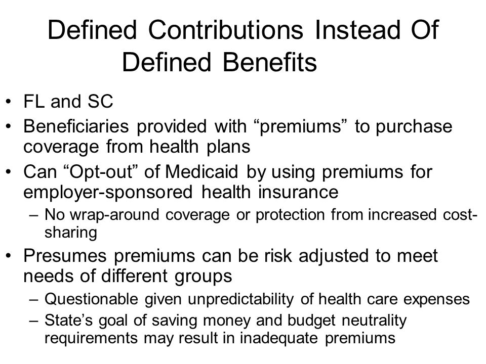 Defined Contributions Instead Of Defined Benefits FL and SC Beneficiaries provided with premiums to purchase coverage from health plans Can Opt-out of