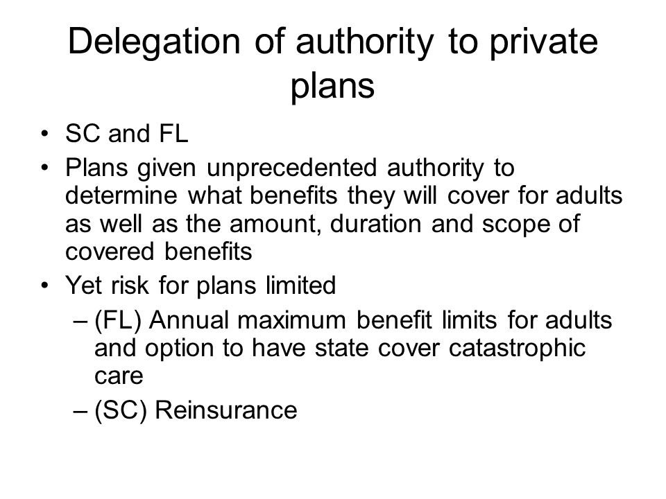 Delegation of authority to private plans SC and FL Plans given unprecedented authority to determine what benefits they will cover for adults as well as the amount, duration and scope of covered benefits Yet risk for plans limited –(FL) Annual maximum benefit limits for adults and option to have state cover catastrophic care –(SC) Reinsurance