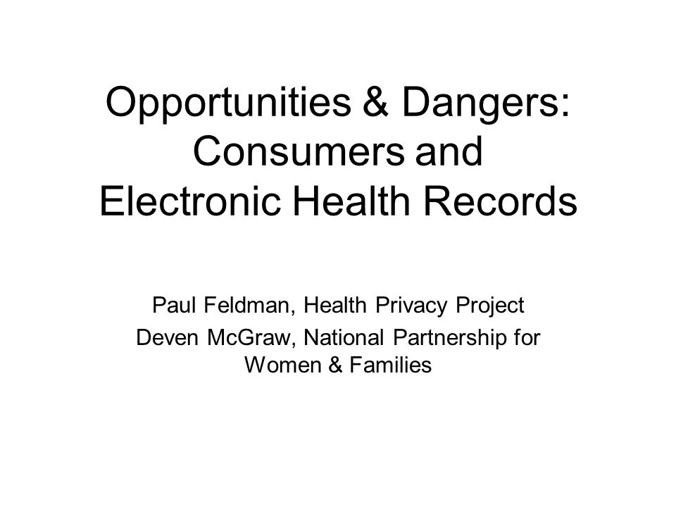 Opportunities & Dangers: Consumers and Electronic Health Records Paul Feldman, Health Privacy Project Deven McGraw, National Partnership for Women & F