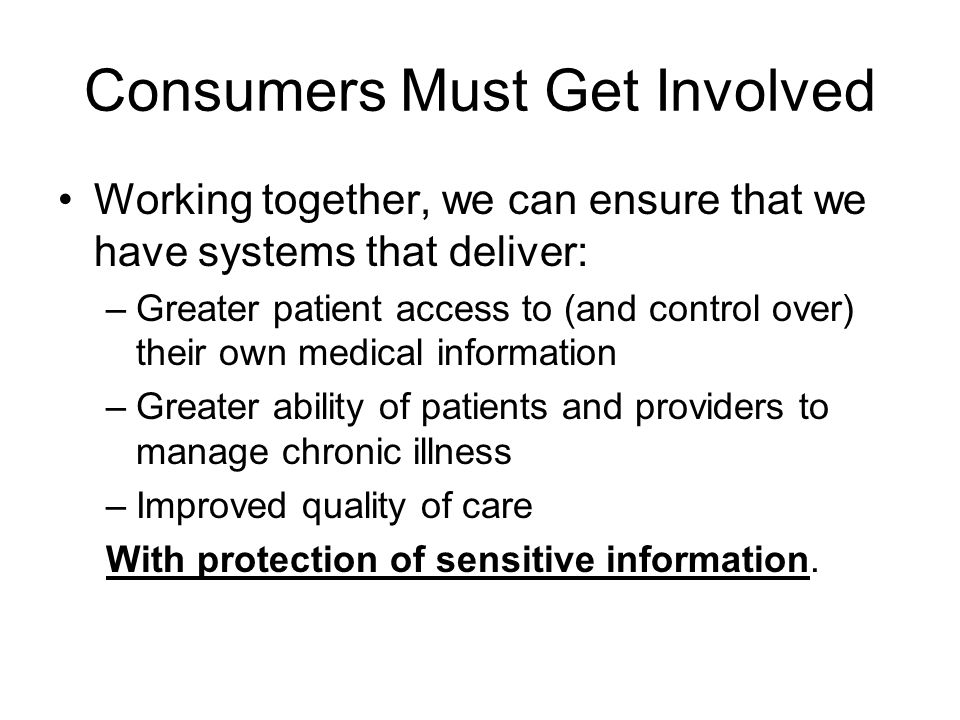 Consumers Must Get Involved Working together, we can ensure that we have systems that deliver: –Greater patient access to (and control over) their own medical information –Greater ability of patients and providers to manage chronic illness –Improved quality of care With protection of sensitive information.