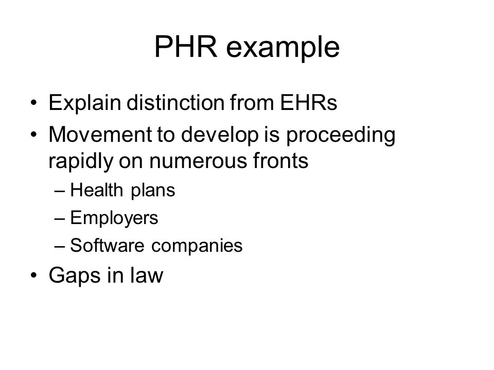 PHR example Explain distinction from EHRs Movement to develop is proceeding rapidly on numerous fronts –Health plans –Employers –Software companies Gaps in law