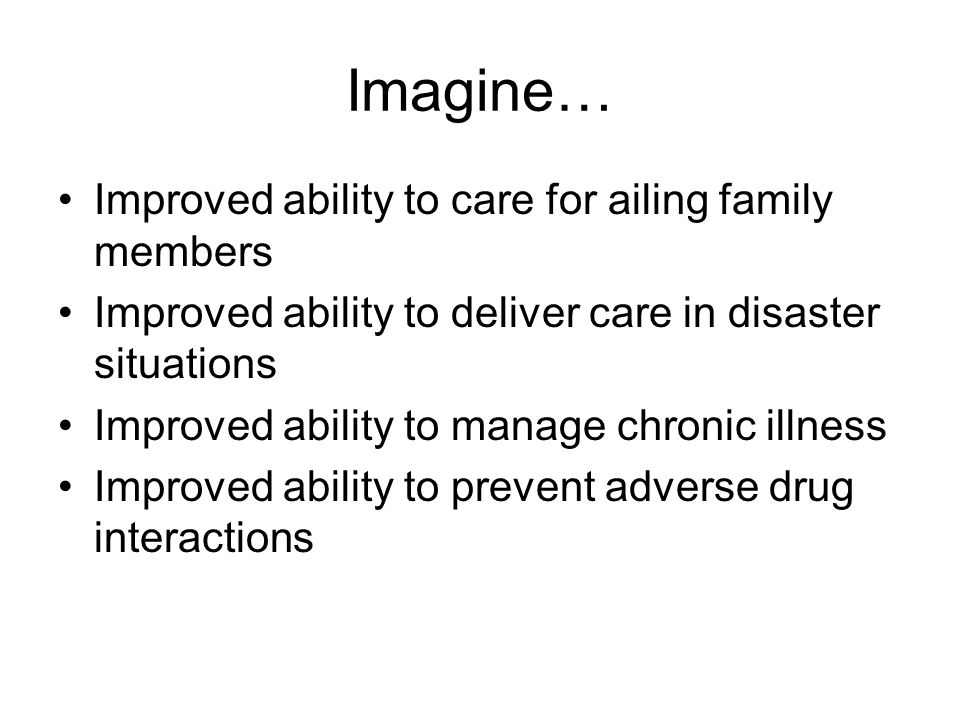 Imagine… Improved ability to care for ailing family members Improved ability to deliver care in disaster situations Improved ability to manage chronic