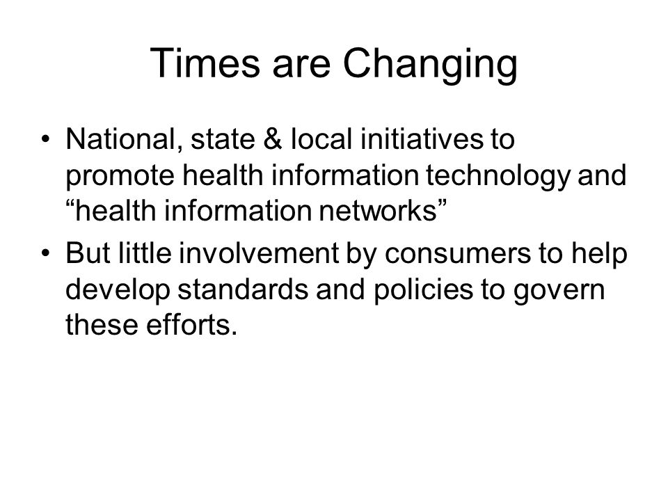Times are Changing National, state & local initiatives to promote health information technology and health information networks But little involvement