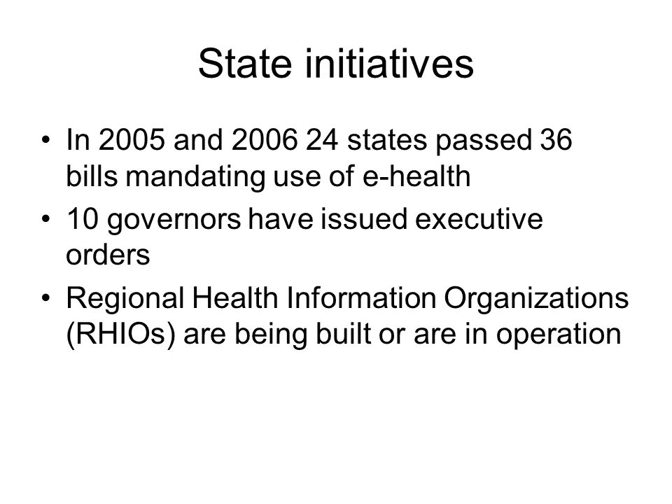 State initiatives In 2005 and 2006 24 states passed 36 bills mandating use of e-health 10 governors have issued executive orders Regional Health Infor
