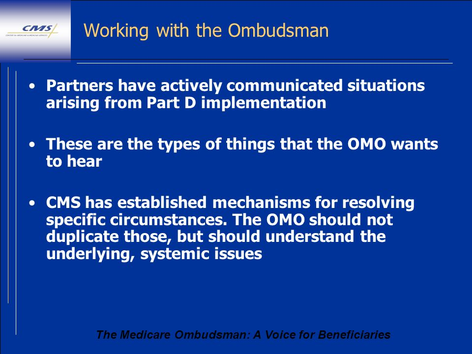 The Medicare Ombudsman: A Voice for Beneficiaries Working with the Ombudsman Partners have actively communicated situations arising from Part D implem