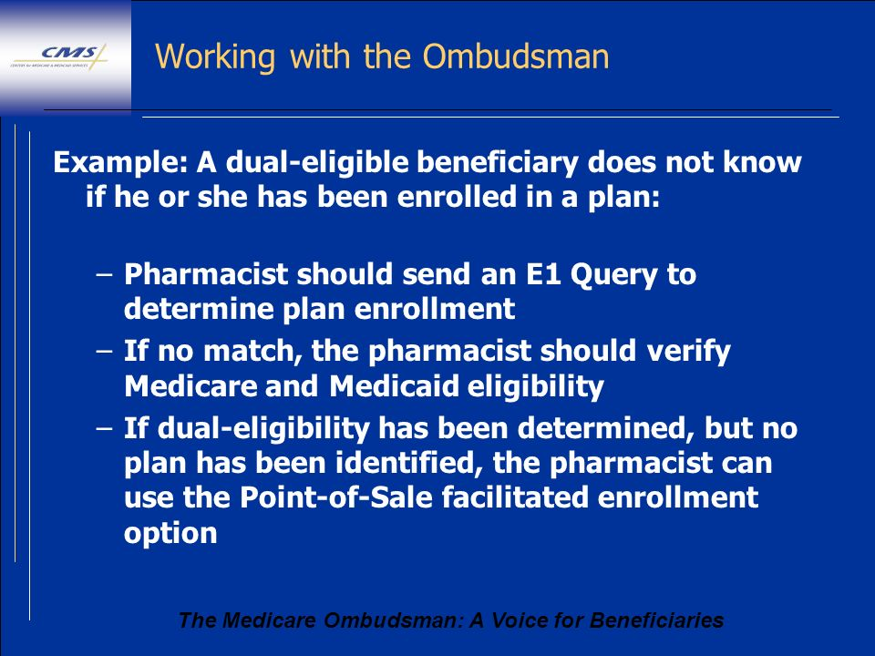 The Medicare Ombudsman: A Voice for Beneficiaries Working with the Ombudsman Example: A dual-eligible beneficiary does not know if he or she has been