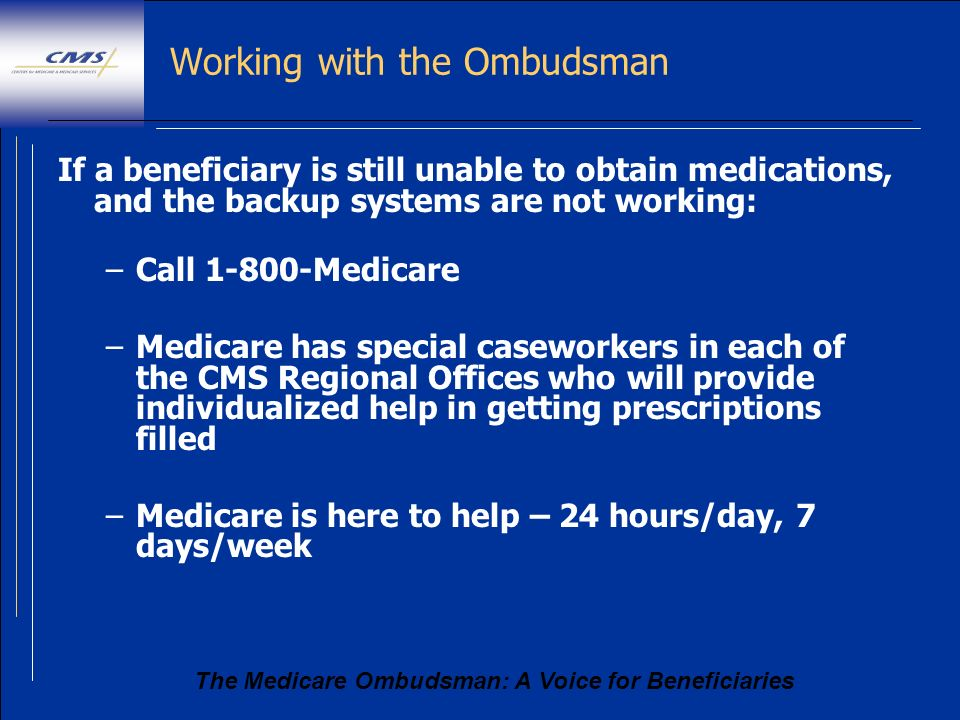 The Medicare Ombudsman: A Voice for Beneficiaries Working with the Ombudsman If a beneficiary is still unable to obtain medications, and the backup sy